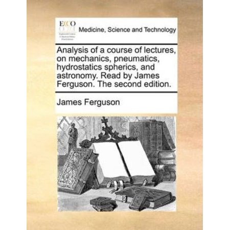 Analysis Of A Course Of Lectures  On Mechanics  Pneumatics  Hydrostatics Spherics  And Astronomy  Read By James Ferguson  The Second Edition