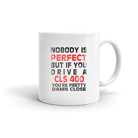 400 Gift (Nobody's Perfect Except MERCEDES-BENZ CLS 400 Drive Coffee Tea Ceramic Mug Office Work Cup Gift 11oz)