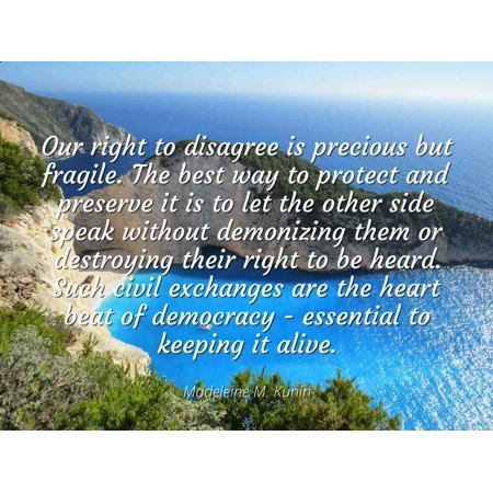 Madeleine M. Kunin - Famous Quotes Laminated POSTER PRINT 24x20 - Our right to disagree is precious but fragile. The best way to protect and preserve it is to let the other side speak without (Best Way To Put Up Posters Without Damaging Them)