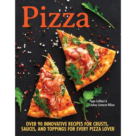 Pizza : Over 90 Innovative Recipes for Crusts, Sauces, and Toppings for Every Pizza (Almond Flour Pizza Crust Recipe With Yeast)
