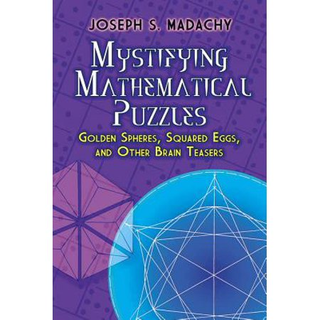 Mystifying Mathematical Puzzles : Golden Spheres, Squared Eggs and Other Brainteasers