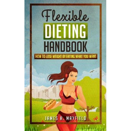 Flexible Dieting Handbook  How To Lose Weight By Eating What You Want