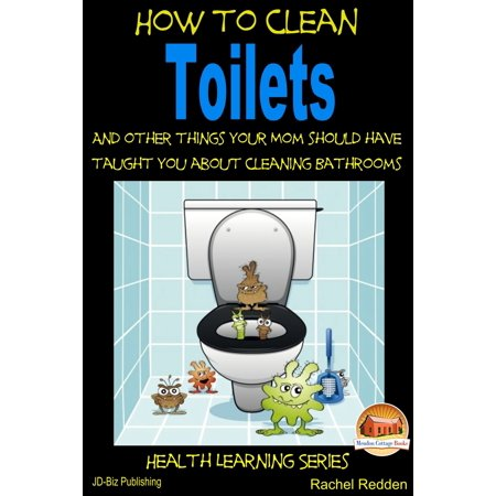 How to Clean Toilets: And other things your Mom should have taught you about cleaning Bathrooms - (Amazing Things To Have In Your House)