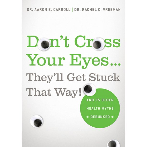 Don't Cross Your Eyes...They'll Get Stuck That Way! : And 75 Other Health Myths Debunked