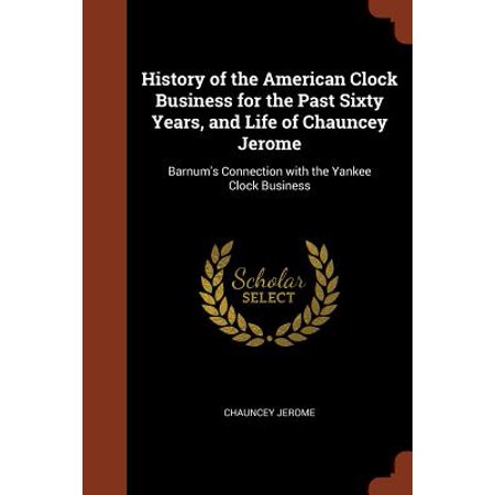 History of the American Clock Business for the Past Sixty Years, and Life of Chauncey Jerome : Barnum's Connection with the Yankee Clock Business