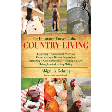 The Illustrated Encyclopedia of Country Living : Beekeeping, Canning and Preserving, Cheese Making, Disaster Preparedness, Fermenting, Growing Vegetables, Keeping Chickens, Raising Livestock, Soap Making, and