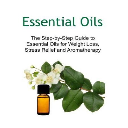 Essential Oils: The Step-By-Step Guide to Essential Oils for Weight Loss, Stress Relief and Aromatherapy: Essential Oils, Essential Oi