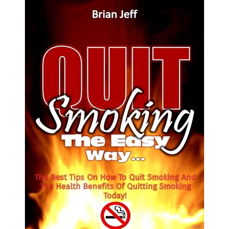 Quit Smoking The Easy Way: The Best Tips On How To Quit Smoking And The Health Benefits Of Quitting Smoking Today! - (Best Tips To Quit Smoking)