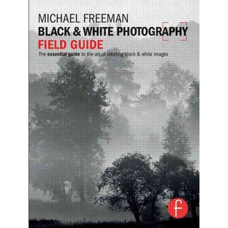 Black & White Photography Field Guide: The Essential Guide to the Art of Creating Black & White Images by