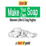 How To Make Your Own Soap (Short-e Guide) - eBook