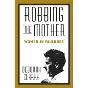 Robbing the Mother : Women in Faulkner