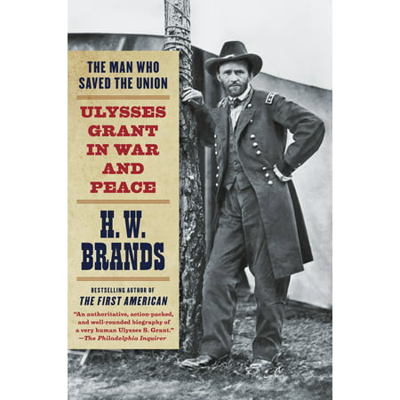 The Man Who Saved the Union : Ulysses Grant in War and