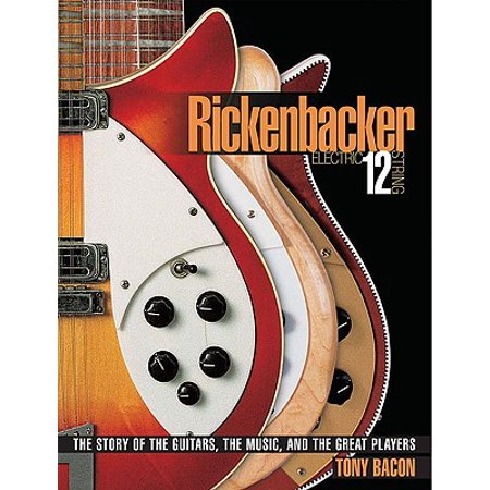 Rickenbacker Electric 12-String : The Story of the Guitars the Music and the Great Players ()