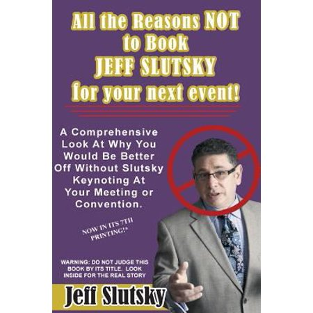 All The Reasons Not To Book Jeff Slutsky For Your Next Event  A Comprehensive Look At Why You Would Be Better Off Without Slutsky Keynoting At Your Me