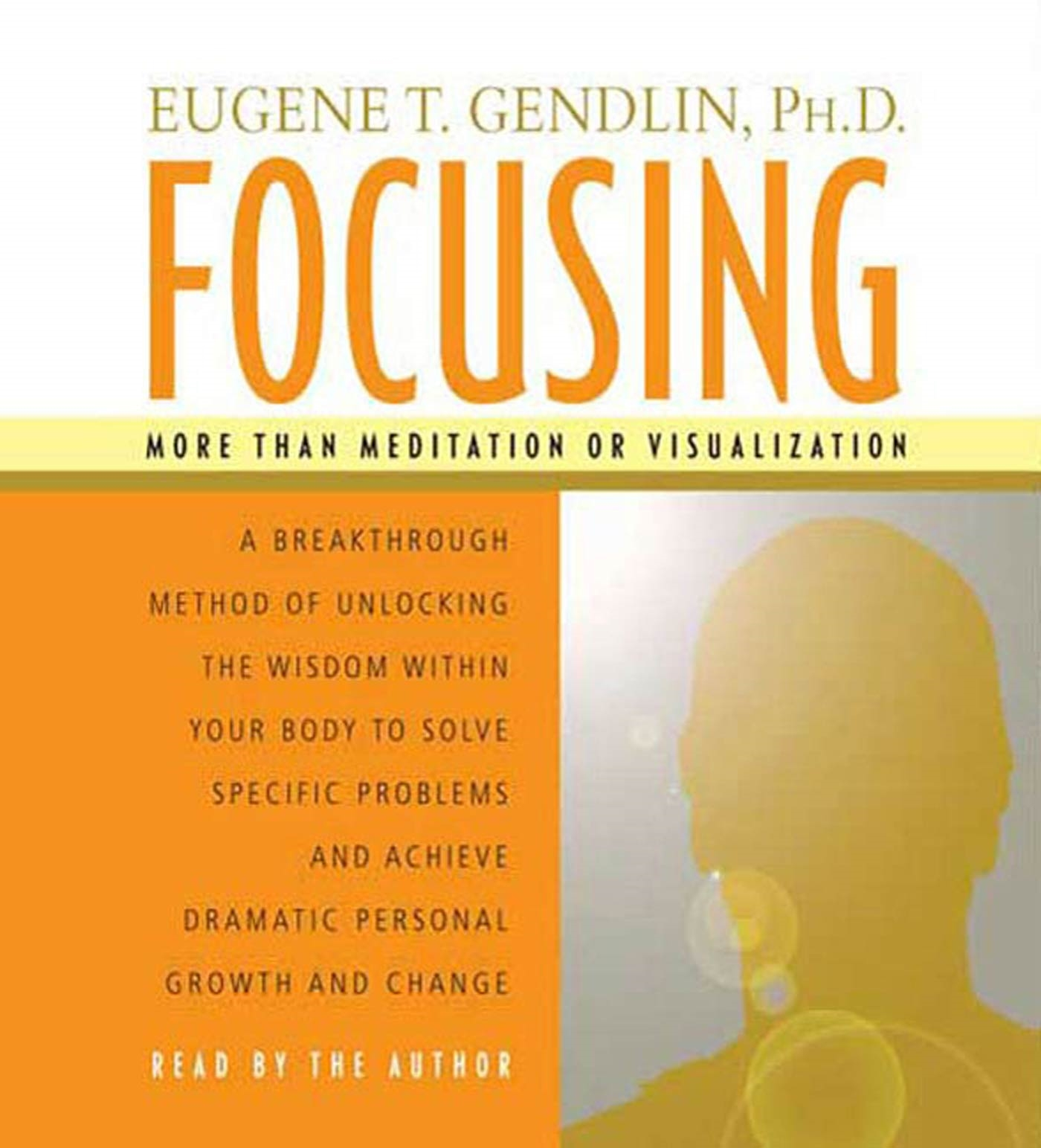 Focusing : A Breakthrough Method of Unlocking the Wisdom Within Your Body to Solve Specific Problems and Achieve Dramatic Personal Growth and Change