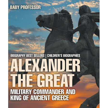 Alexander the Great : Military Commander and King of Ancient Greece - Biography Best Sellers | Children's Biographies -
