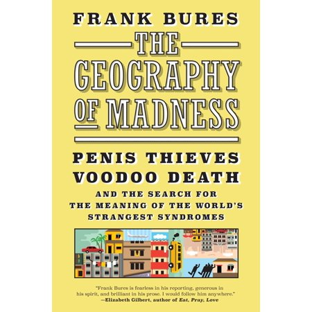 The Geography of Madness : Penis Thieves, Voodoo Death, and the Search for the Meaning of the World's Strangest