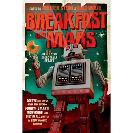 Breakfast on Mars and 37 Other Delectable Essays : Your Favorite Authors Take A Stab at the Dreaded Essay Assignment