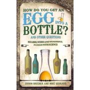 How Do You Get an Egg into a Bottle? : And Other Puzzles: 101 Weird, Wonderful and Wacky Puzzles with Science