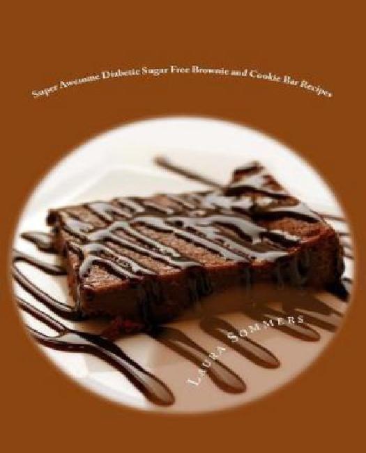 Super Awesome Diabetic Sugar Free Brownie and Cookie Bar Recipes: Low Sugar Versions of... by