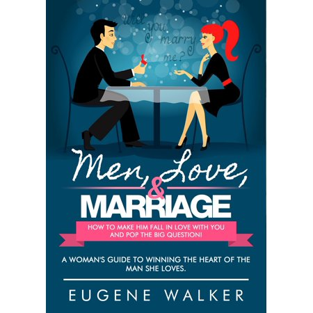 Men, Love, & Marriage: How to Make Him Fall in Love With You and Pop the Big Question! -