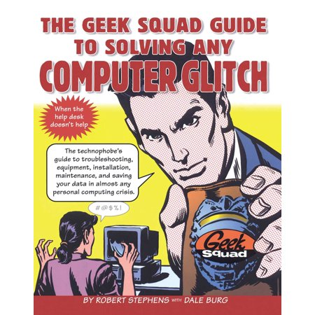 The Geek Squad Guide to Solving Any Computer Glitch : The Technophobe's Guide to Troubleshooting, Equipment, Installation, Maintenance, and Saving Your Data in Almost Any Personal Computing Crisis ()