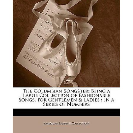 The Columbian Songster: Being a Large Collection of Fashionable Songs, for Gentlemen & Ladies : In a Series of Numbers Gentlemens Collection