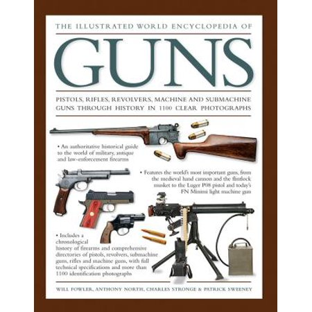 The Illustrated World Encyclopedia of Guns : Pistols, Rifles, Revolvers, Machine and Submachine Guns Through History in 1100 Clear