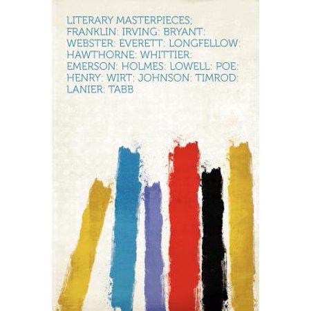 Literary Masterpieces  Franklin  Irving  Bryant  Webster  Everett  Longfellow  Hawthorne  Whittier  Emerson  Holmes  Lowell  Poe  Henry  Wirt  Johnson