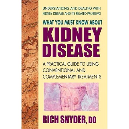 What You Must Know about Kidney Disease : A Practical Guide to Using Conventional and Complementary