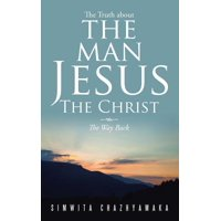 The Truth about the Man Jesus the Christ : The Way Back