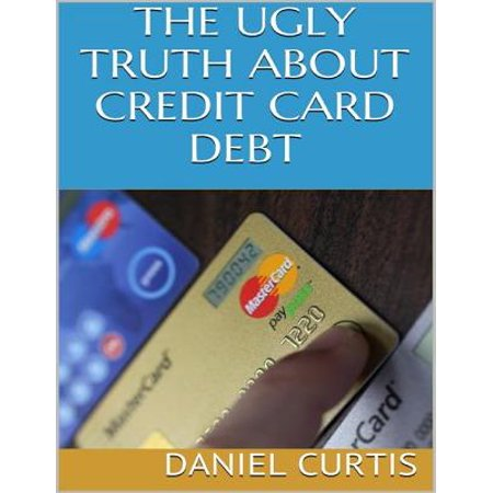 The Ugly Truth About Credit Card Debt - eBook (Best Way To Eliminate Credit Card Debt)