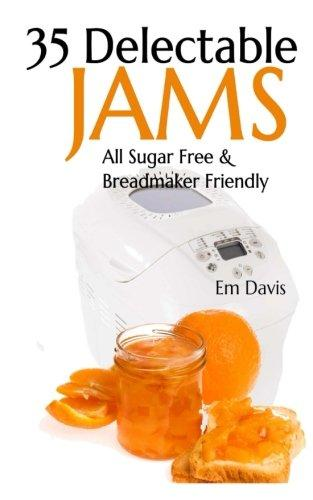 35 Delectable Jam Recipes: All Sugar Free and Breadmaker Friendly by