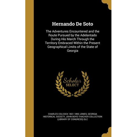 Hernando de Soto : The Adventures Encountered and the Route Pursued by the Adelantado During His March Through the Territory Embraced Within the Present Geographical Limits of the State of
