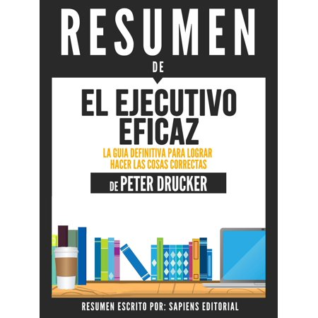 El Ejecutivo Eficaz: La Guia Definitiva Para Lograr Hacer Las Cosas Correctas (The Effective Executive) - Resumen Del Libro De Peter Drucker - eBook