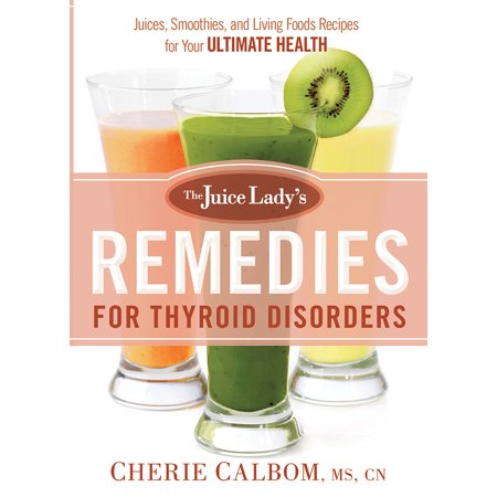 The Juice Lady's Remedies for Thyroid Disorders : Juices, Smoothies, and Living Foods Recipes for Your Ultimate