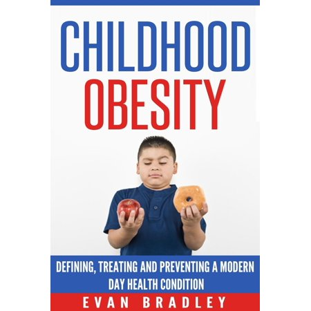 Childhood Obesity: Defining, Preventing and Treating a Modern Day Health Condition - (Preventing Childhood Obesity Health In The Balance)