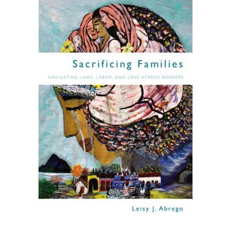 Sacrificing Families : Navigating Laws, Labor, and Love Across Borders