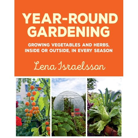 Year-Round Gardening : Growing Vegetables and Herbs, Inside or Outside, in Every