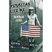 Republican Like Me : Infiltrating Red-State, White-Ass, and Blue-Suit America