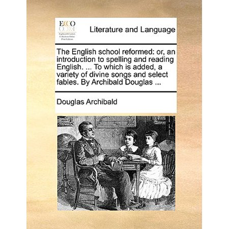 The English School Reformed : Or, an Introduction to Spelling and Reading English. ... to Which Is Added, a Variety of Divine Songs and Select Fables. by Archibald Douglas - Halloween Spelling Song