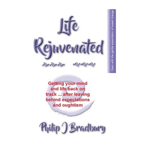 Life Rejuvenated : Getting Your Mind and Life Back on Track ... After Leaving Behind Expectations and
