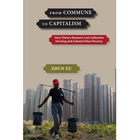 From Commune to Capitalism : How China's Peasants Lost Collective Farming and Gained Urban Poverty