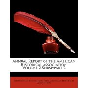 Annual Report of the American Historical Association, Volume 2, Part 2