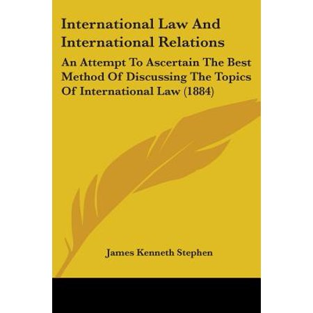 International Law and International Relations : An Attempt to Ascertain the Best Method of Discussing the Topics of International Law