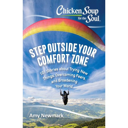 Chicken Soup for the Soul: Step Outside Your Comfort Zone : 101 Stories about Trying New Things, Overcoming Fears, and Broadening Your