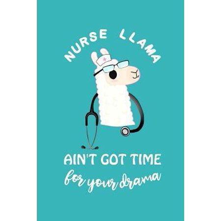 Nurse Llama Ain't Got Time for Your Drama: Cute Lined Journal, Funny Graduation Gag Gift for Your Best Friend, Nurse Practitioner Appreciation Week or