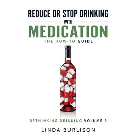 Reduce or Stop Drinking with Medication : The How-To Guide: Volume 3 of the 'a Prescription for Alcoholics - Medication for Alcoholism' Book