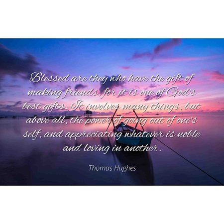 Thomas Hughes - Famous Quotes Laminated POSTER PRINT 24x20 - Blessed are they who have the gift of making friends, for it is one of God's best gifts. It involves many things, but above all, the