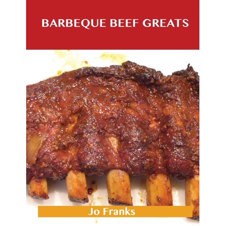 Barbeque Beef Greats : Delicious Barbeque Beef Recipes, the Top 49 Barbeque Beef Recipes